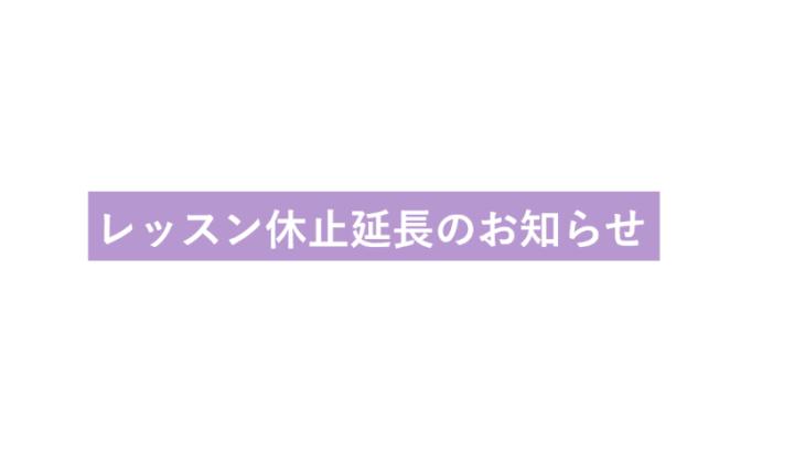 レッスン休止延長のお知らせ
